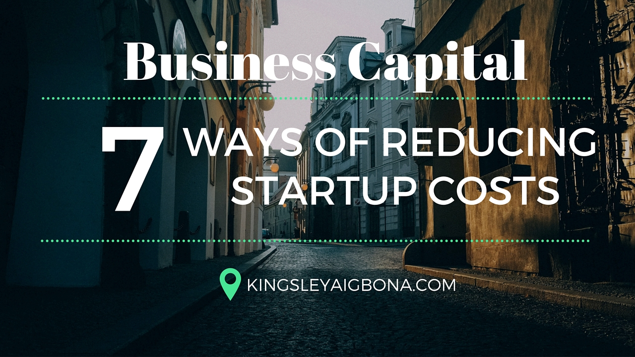 Business Capital: 7 Ways of Reducing Startup Costs