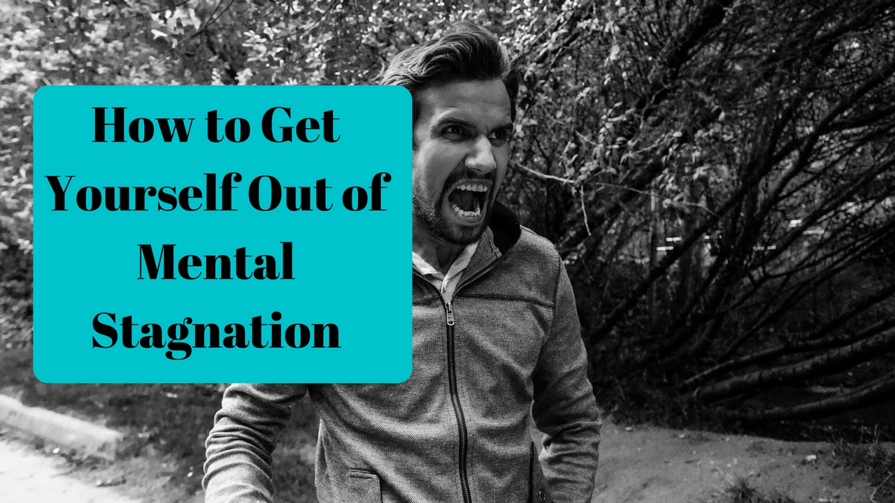 How to Get Yourself Out of Mental Stagnation